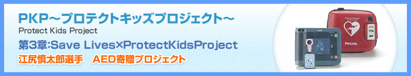 KP〜プロテクトキッズプロジェクト〜 Protect Kids Project 第3章:Save Lives×ProtectKidsProject 江尻慎太郎選手 AED寄贈プロジェクト